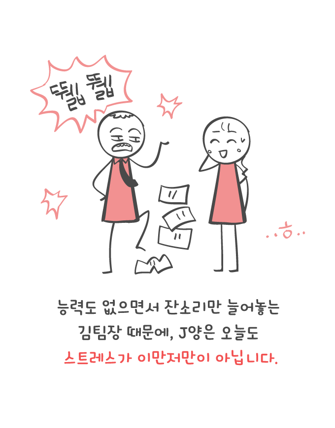 김팀장 떄문에 J양은 오늘도 스트레스가 이만저만 아닙니다.